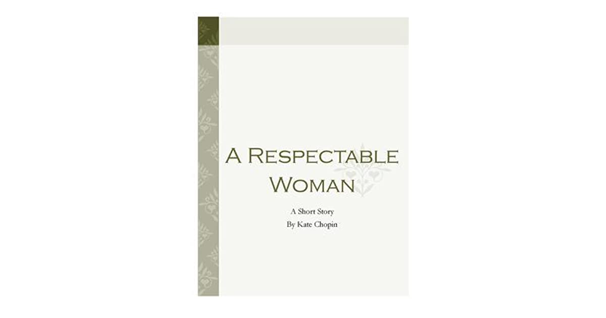 """a respectable woman by kate chopin """"'athenaise' (1895) is kate chopin's richest short story, a nineteenthcentury classic it shares with 'a - respectable woman"""" the central presence of."""