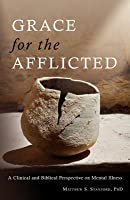 Grace for the Afflicted: Viewing Mental Illness Through the Eyes of Faith