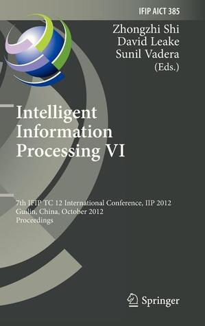 Intelligent Information Processing VI: 7th Ifip Tc 12 International Conference, Iip 2012, Guilin, China, October 12-15, 2012, Proceedings
