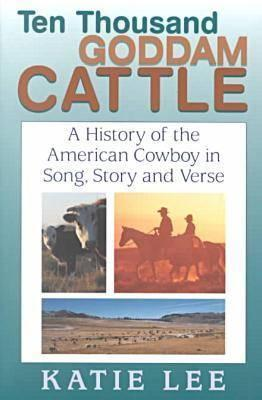 Ten Thousand Goddam Cattle: A History of the American Cowboy in Song, Story and Verse