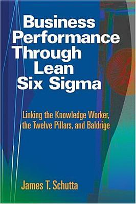 Business Performance Through Lean Six SIGMA: Linking the Knowledge Worker, the Twelve Pillars, and Baldrige