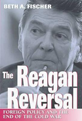 The Reagan Reversal: Foreign Policy and the End of the Cold War