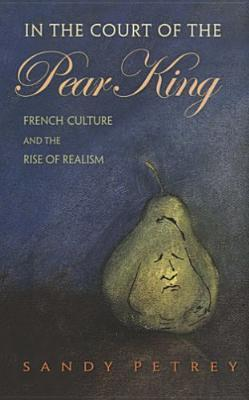 In the Court of the Pear King: French Culture and the Rise of Realism