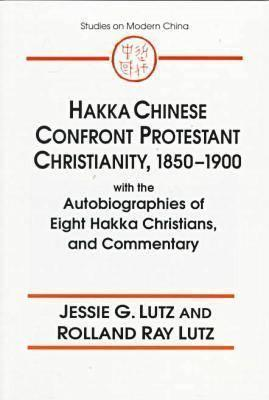 Hakka Chinese Confront Protestant Christianity, 1850-1900 With the Autobiographies of Eight Hakka Christians, and Commentary