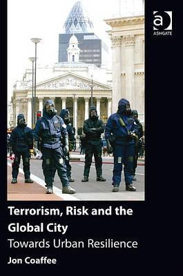 Terrorism, Risk and the Global City Towards Urban Resilience
