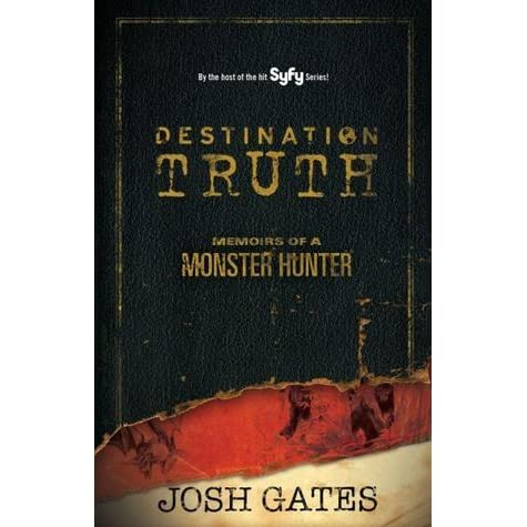Destination Truth: Memoirs of a Monster Hunter by Josh Gates