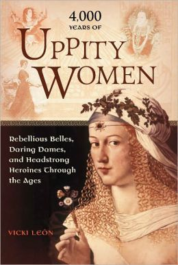 4,000 Years of Uppity Women: Rebellious Belles, Daring Dames, and Headstrong Heroines Through the Ages