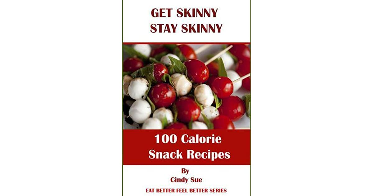 Get Skinny Stay Skinny 100 Calorie Snack Recipes By Cindy Sue