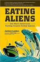 Eating Aliens: One Man's Adventures Hunting Invasive Animal Species