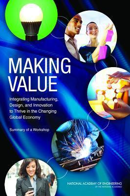 Making Value- Integrating Manufacturing, Design, and Innovation to Thrive in the Changing Global Economy