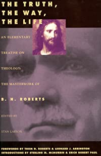 The Truth, the Way, the Life: An Elementary Treatise on Theology: The Masterwork of B. H. Roberts