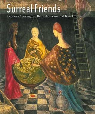Surreal Friends: Leonora Carrington, Remedios Varo and Kati
