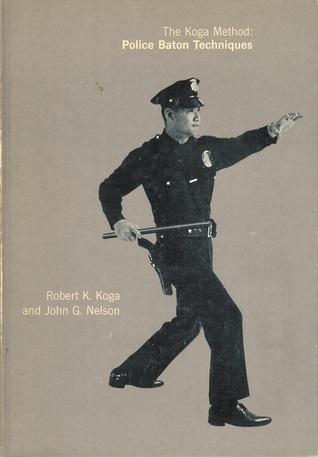 The Koga Method Police Baton Techniques By Robert K Koga