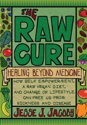 The Raw Cure: Healing Beyond Medicine: How Self-Empowerment, a Raw
