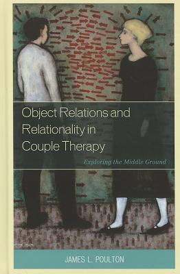 Object Relations and Relationality in Couple Therapy Exploring the Middle Ground