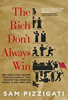 The Rich Don't Always Win: The Forgotten Triumph over Plutocracy that Created the American Middle Class, 1900-1970