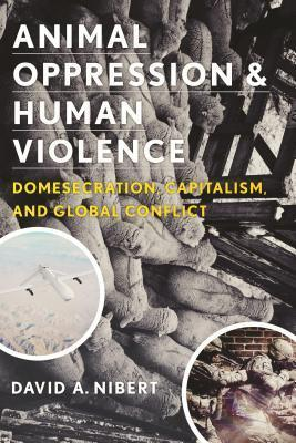 Animal Oppression and Human Violence-Domesecration, Capitalism, and Global Conflict