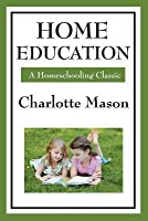 Home Education: Volume I of Charlotte Mason's Homeschooling Series