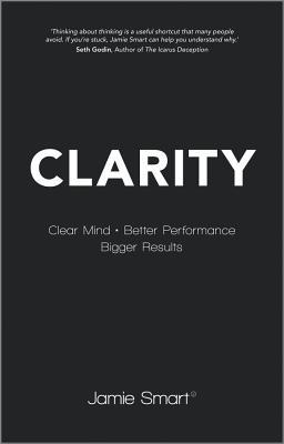 Clarity: Clear Your Mind, Have More Time, Make Better Decisions and Achieve Bigger Results