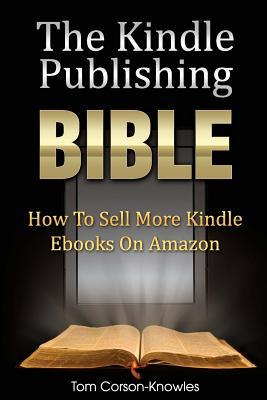 The Kindle Publishing Bible: How To Sell More Kindle Ebooks on Amazon