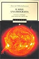 Il Sole: una biografia. Scienza e mitologia della stella che ci dà la vita