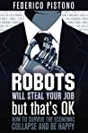 Robots Will Steal Your Job, But That's OK by Federico Pistono