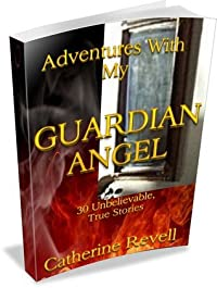 Adventures With My Guardian Angel: Thirty True, Unforgettable  Stories