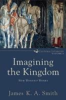 Imagining the Kingdom: How Worship Works
