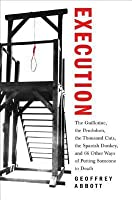 Execution: The Guillotine, the Pendulum, the Thousand Cuts, the Spanish Donkey, and 66 Other Ways of Putting Someone to Death