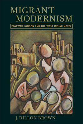 Migrant Modernism Postwar London and the West Indian Novel