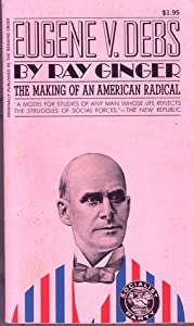 Eugene V. Debs: the Making of An American Radical