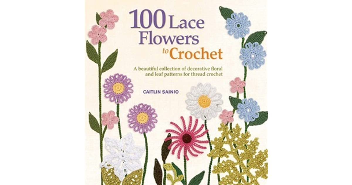 100 Lace Flowers To Crochet A Beautiful Collection Of Decorative