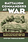 Battalion Commanders at War: U.S. Army Tactical Leadership in the Mediterranean Theater, 1942-1943