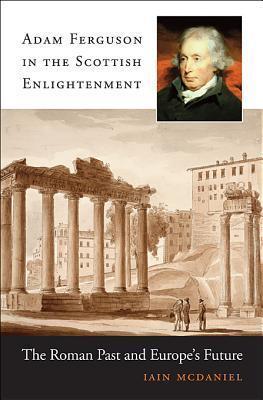Adam Ferguson in the Scottish Enlightenment The Roman Past and Europe's Future