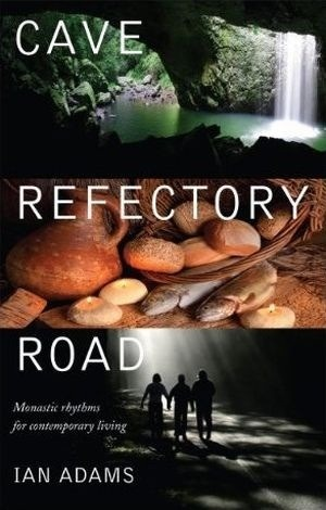 Cave, Refectory, Road: Monastic Rhythms for Contemporary Living