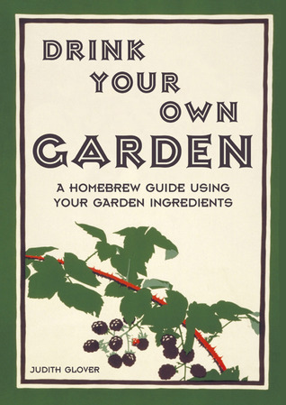 Drink Your Own Garden A homebrew guide using your garden ingredients
