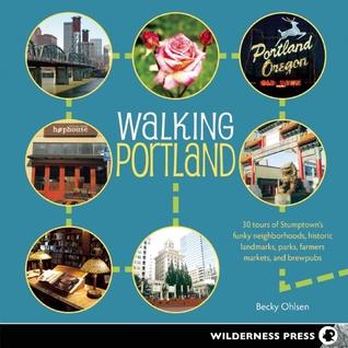 Walking Portland: 30 Tours of Stumptown's Funky Neighborhoods, Historic Landmarks, Park Trails, Farmers Markets, and Brewpubs