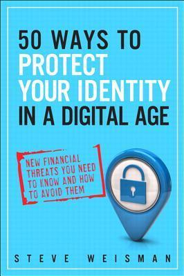 50 Ways to Protect Your Identity in a Digital Age: New Financial Threats You Need to Know and How to Avoid Them