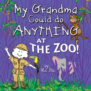 My Grandma Could do Anything at the Zoo! by Ric Dilz