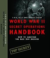 World War II Secret Operations Handbook: S.O.E., O.S.S. & Maquis Guide to Sabotaging the Nazi War Machine