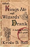 What Kings Ate and Wizards Drank by Krista D. Ball