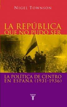 La República que no pudo ser: La política de centro en España (1931-1936)