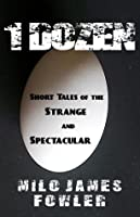 1 Dozen: Short Tales of the Strange and Spectacular