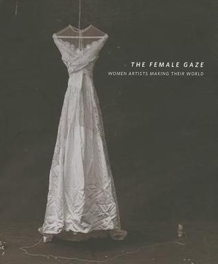 The Female Gaze: Women Artists Making Their World