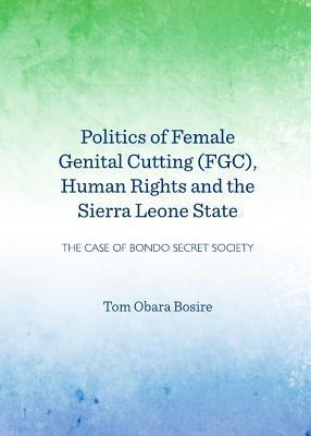 Politics of Female Genital Cutting (Fgc), Human Rights and the Sierra Leone State The Case of Bondo Secret Society
