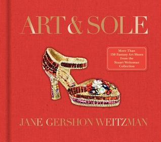 Art  Sole: A Spectacular Selection of More Than 150 Fantasy Art Shoes from the Stuart Weitzman Collection