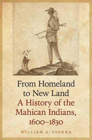From Homeland to New Land- A History of the Mahican Indians, 1600-1830 by William A