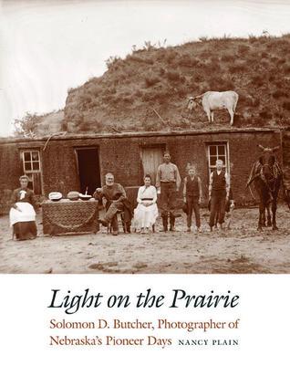 Light on the Prairie: Solomon D. Butcher, Photographer of Nebraska's Pioneer Days
