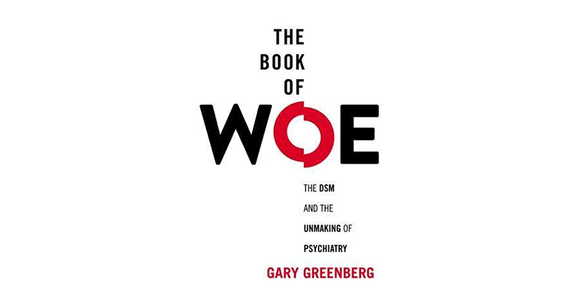 The Book Of Woe The Dsm And The Unmaking Of Psychiatry By Gary Greenberg