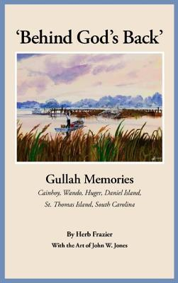 Behind God's Back: Gullah Memories Cainhoy, Wando, Huger, Daniel Island, St. Thomas Island, South Carolina